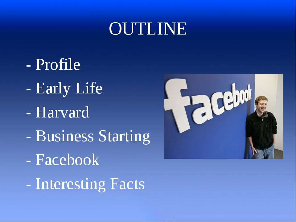 OUTLINE - Profile - Early Life - Harvard - Business Starting - Facebook - Int...