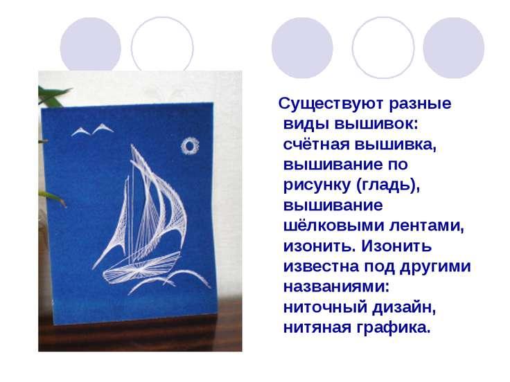 Существуют разные виды вышивок: счётная вышивка, вышивание по рисунку (гладь)...