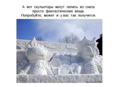А вот скульпторы могут лепить из снега просто фантастические вещи. Попробуйте...