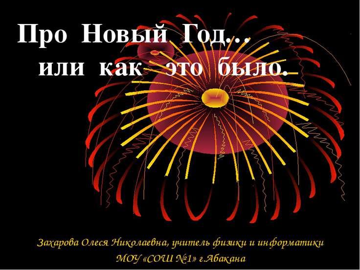 Про Новый Год… или как это было. Захарова Олеся Николаевна, учитель физики и ...