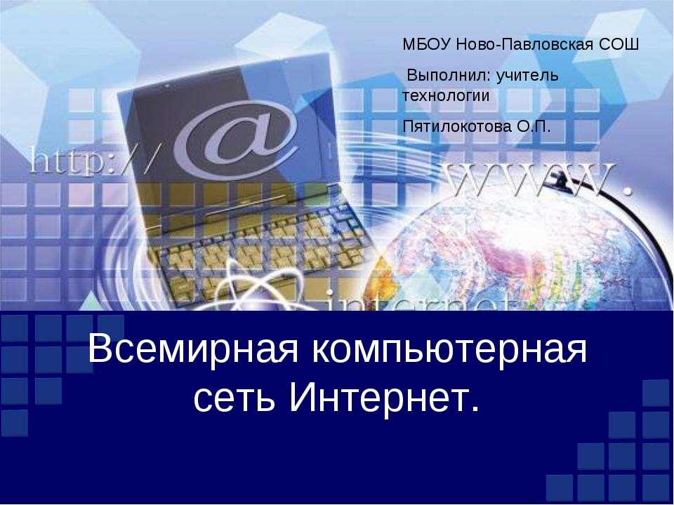 Всемирная компьютерная сеть Интернет. МБОУ Ново-Павловская СОШ Выполнил: учит...