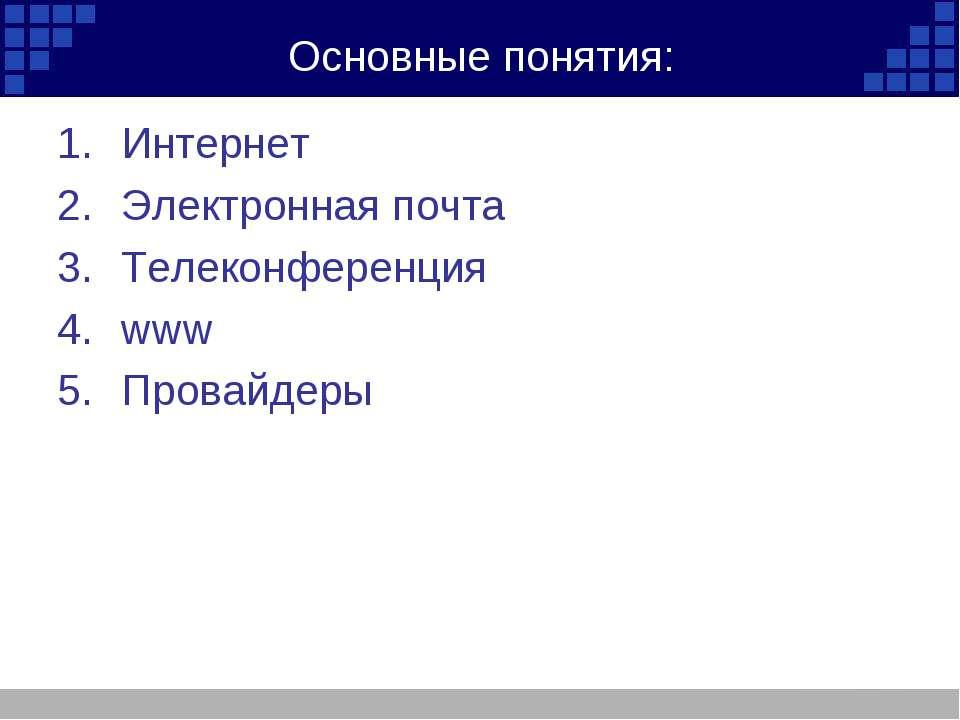 Основные понятия: Интернет Электронная почта Телеконференция www Провайдеры