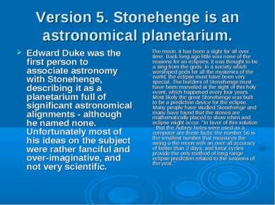 Version 5. Stonehenge is an astronomical planetarium. Edward Duke was the fir...