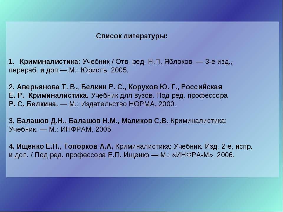 Список литературы: Криминалистика: Учебник / Отв. ред. Н.П. Яблоков. — 3-е из...