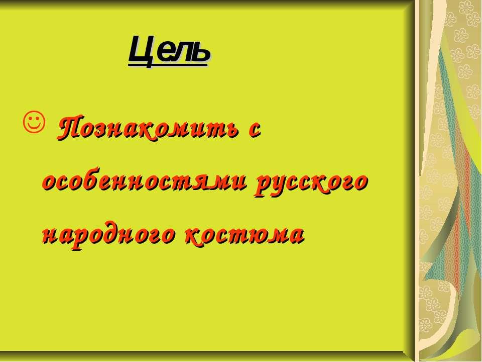 Цель Познакомить с особенностями русского народного костюма