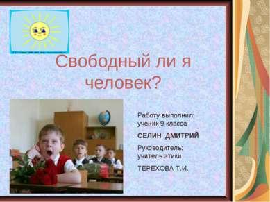 Свободный ли я человек? Работу выполнил: ученик 9 класса CЕЛИН ДМИТРИЙ Руково...