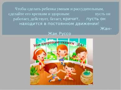 Чтобы сделать ребенка умным и рассудительным, сделайте его крепким и здоровым...