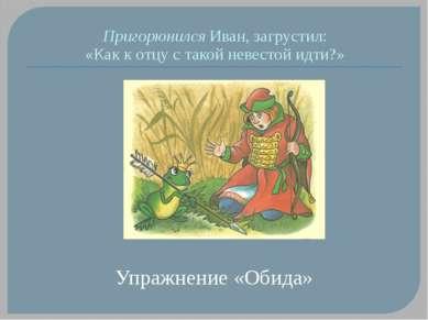 Пригорюнился Иван, загрустил: «Как к отцу с такой невестой идти?» Упражнение ...