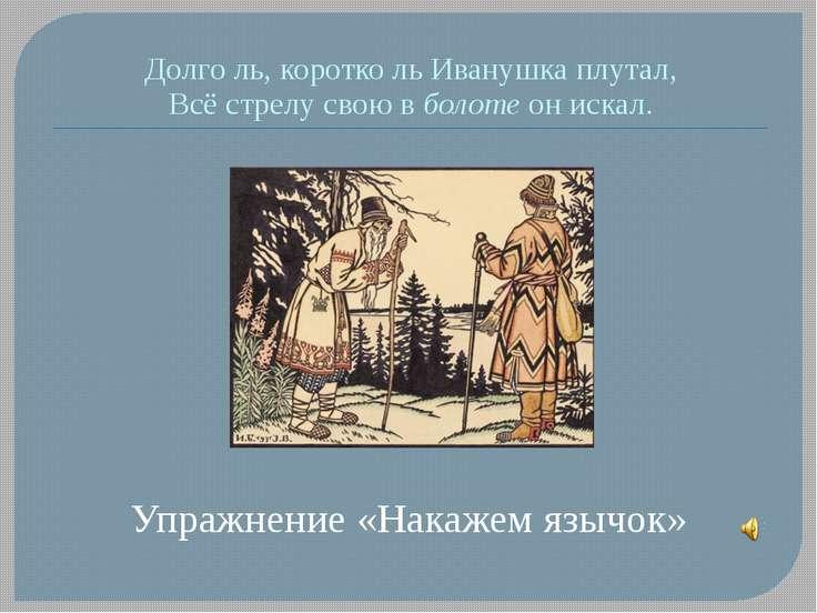 Долго ль, коротко ль Иванушка плутал, Всё стрелу свою в болоте он искал. Упра...