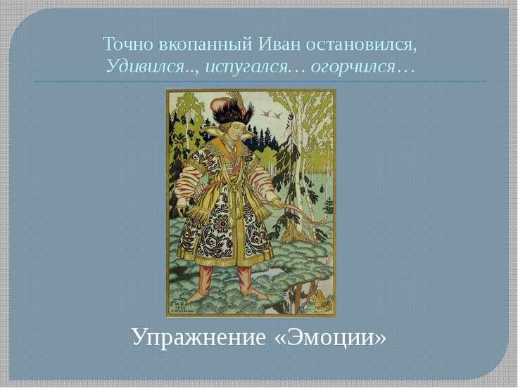 Точно вкопанный Иван остановился, Удивился.., испугался… огорчился… Упражнени...