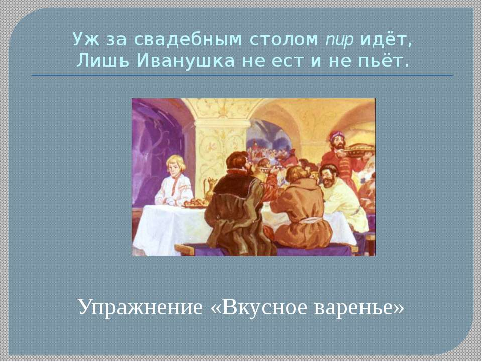 Уж за свадебным столом пир идёт, Лишь Иванушка не ест и не пьёт. Упражнение «...