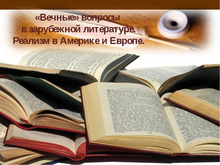 «Вечные» вопросы в зарубежной литературе. Реализм в Америке и Европе.