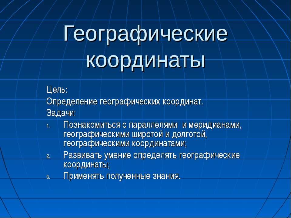 Географические координаты Цель: Определение географических координат. Задачи:...