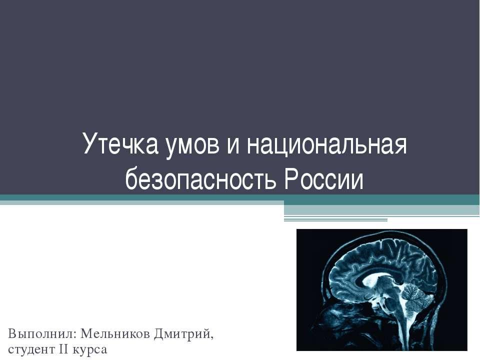 Утечка умов и национальная безопасность России Выполнил: Мельников Дмитрий, с...