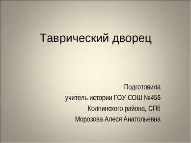 Таврический дворец Подготовила учитель истории ГОУ СОШ №456 Колпинского район...