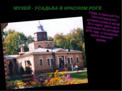 МУЗЕЙ - УСАДЬБА В КРАСНОМ РОГЕ Сюда, в Красный Рог, Толстой вернулся, оставив...