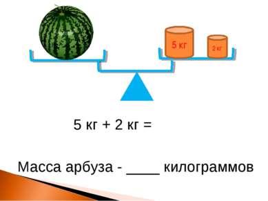 5 кг 2 кг 5 кг + 2 кг = Масса арбуза - ____ килограммов