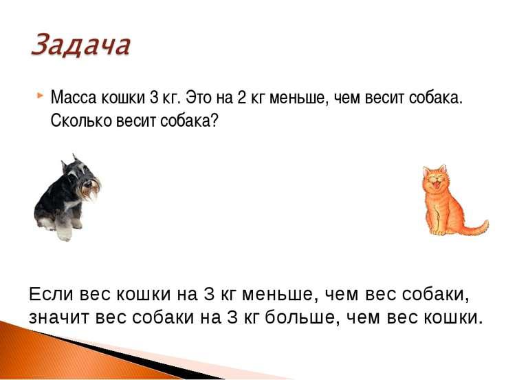 Масса кошки 3 кг. Это на 2 кг меньше, чем весит собака. Сколько весит собака?...
