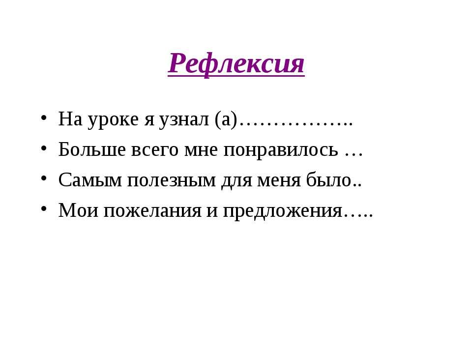 Рефлексия На уроке я узнал (а)…………….. Больше всего мне понравилось … Самым по...