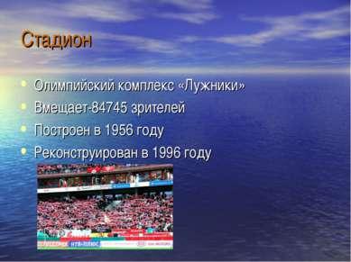 Стадион Олимпийский комплекс «Лужники» Вмещает-84745 зрителей Построен в 1956...
