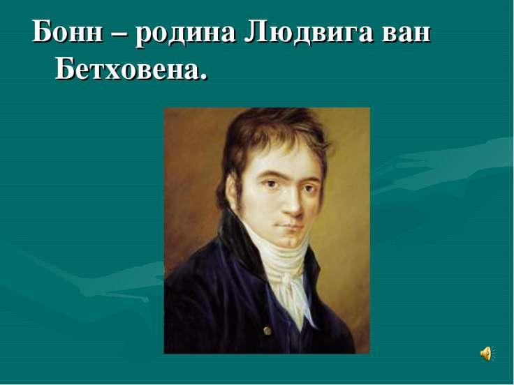 Бонн – родина Людвига ван Бетховена.