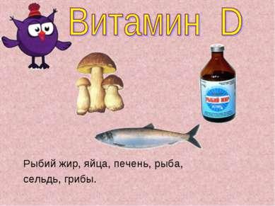 Рыбий жир, яйца, печень, рыба, сельдь, грибы.