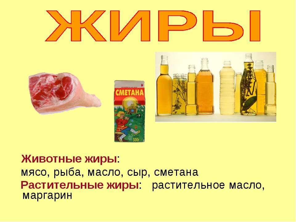 Животные жиры: мясо, рыба, масло, сыр, сметана Растительные жиры: растительно...