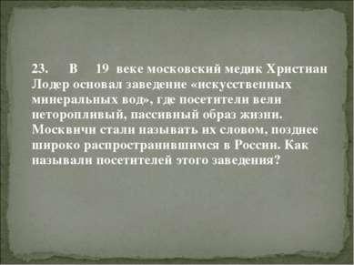 23. В 19 веке московский медик Христиан Лодер основал заведение «искусственны...