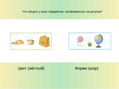 Что общего у всех предметов, изображённых на рисунке? Цвет (жёлтый) Форма (шар)