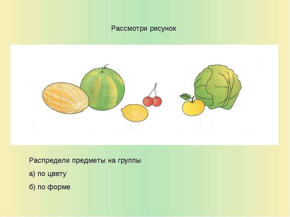 Рассмотри рисунок Распредели предметы на группы а) по цвету б) по форме