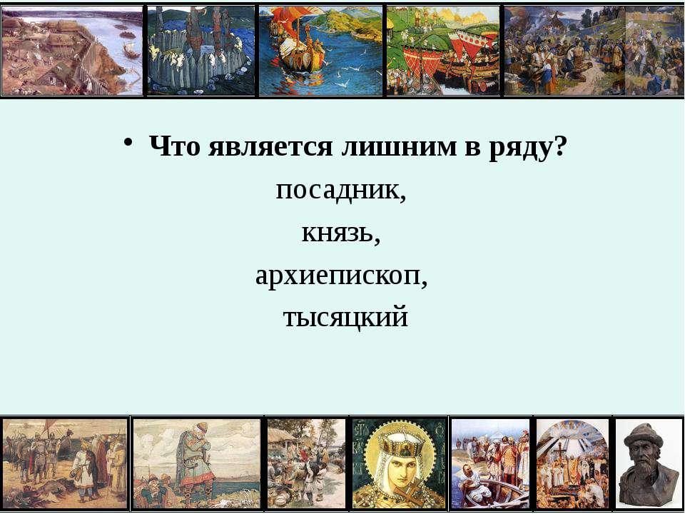 Что является лишним в ряду? посадник, князь, архиепископ, тысяцкий