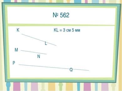 № 562 К KL = 3 см 5 мм L M N P Q