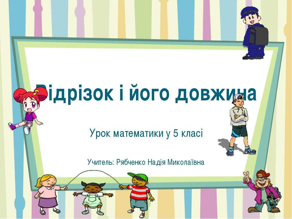 Відрізок і його довжина Урок математики у 5 класі Учитель: Рябченко Надія Мик...