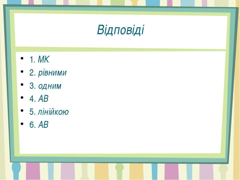 Відповіді 1. МК 2. рівними 3. одним 4. АВ 5. лінійкою 6. АВ