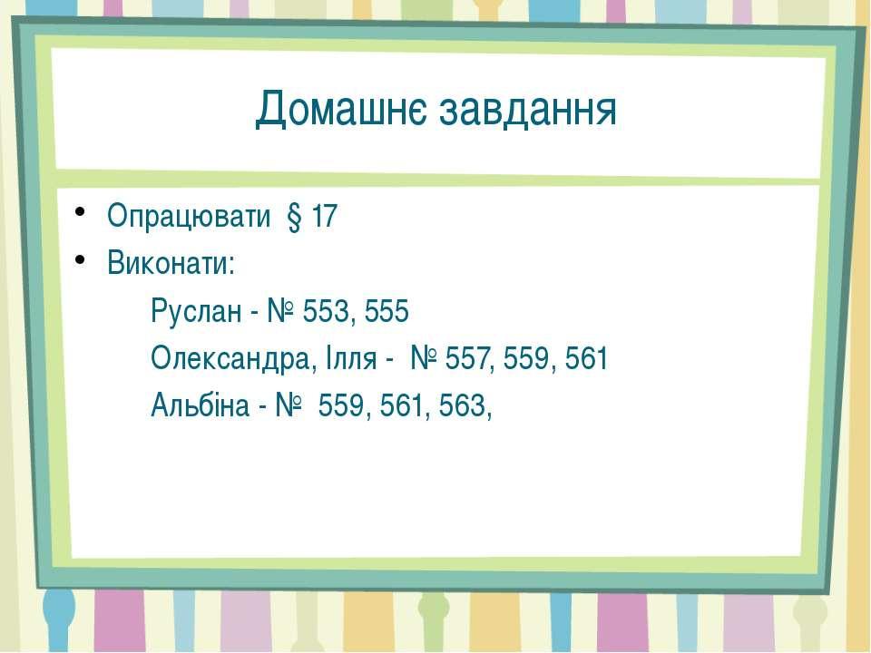 Домашнє завдання Опрацювати § 17 Виконати: Руслан - № 553, 555 Олександра, Іл...