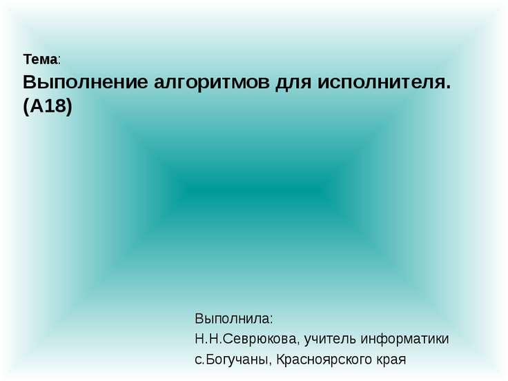 Тема: Выполнение алгоритмов для исполнителя. (A18) Выполнила: Н.Н.Севрюкова, ...
