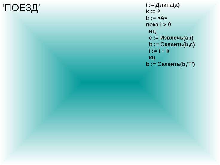 'ПОЕЗД' i := Длина(a) k := 2 b := «А» пока i > 0 нц c := Извлечь(a,i) b := Ск...