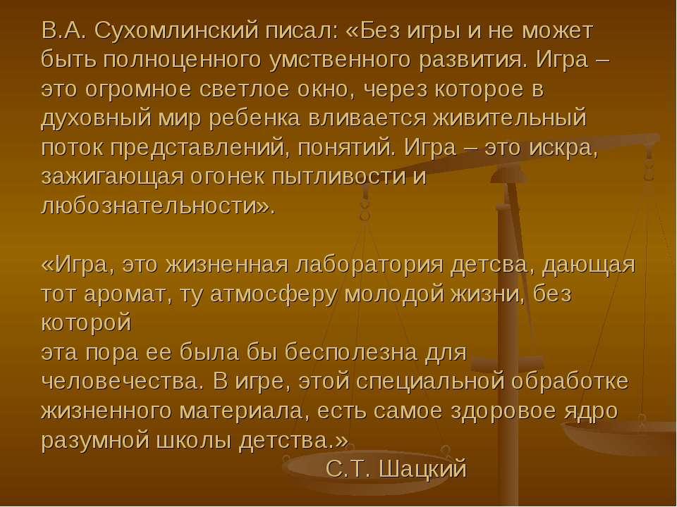 В.А. Сухомлинский писал: «Без игры и не может быть полноценного умственного р...