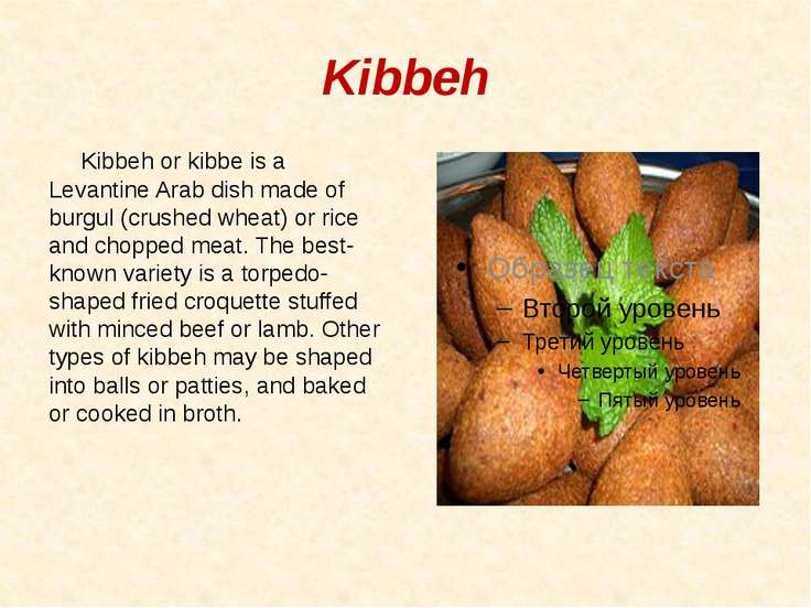 Kibbeh Kibbeh or kibbe is a Levantine Arab dish made of burgul (crushed wheat...