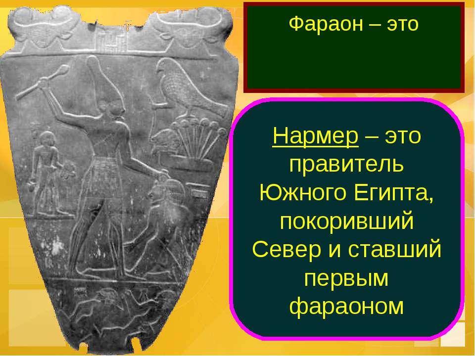 Фараон – это правитель всего Египта Нармер – это правитель Южного Египта, пок...