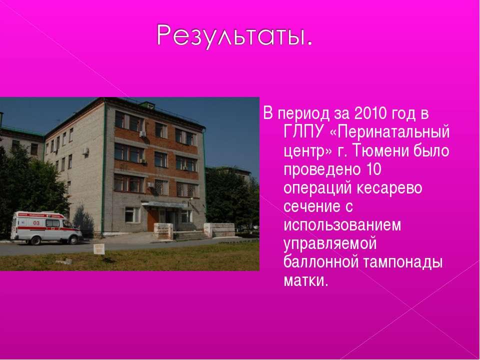 В период за 2010 год в ГЛПУ «Перинатальный центр» г. Тюмени было проведено 10...