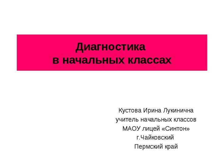 Диагностика в начальных классах Кустова Ирина Лукинична учитель начальных кла...
