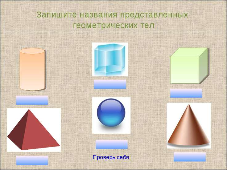 Запишите названия представленных геометрических тел Проверь себя