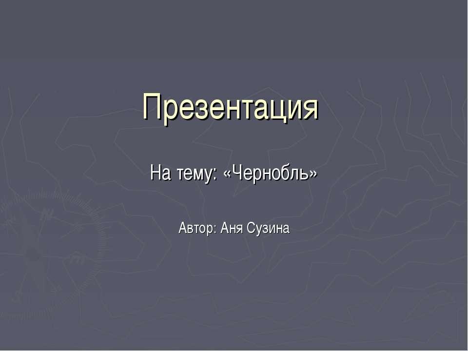 Презентация На тему: «Чернобль» Автор: Аня Сузина
