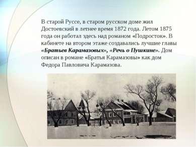 В старой Руссе, в старом русском доме жил Достоевский в летнее время 1872 год...