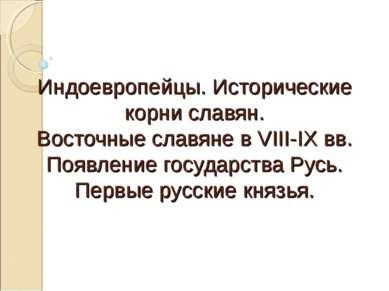 Индоевропейцы. Исторические корни славян. Восточные славяне в VIII-IX вв. Поя...