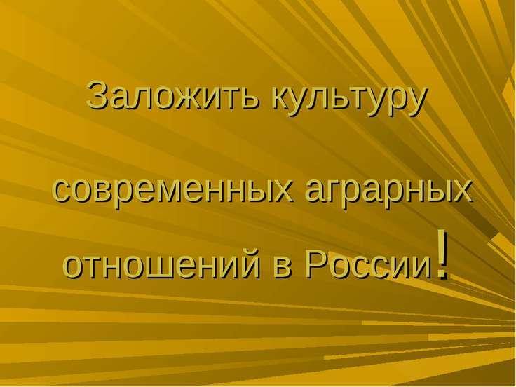 Заложить культуру современных аграрных отношений в России!