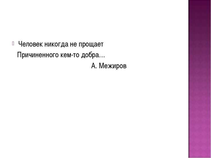 Человек никогда не прощает Причиненного кем-то добра… А. Межиров