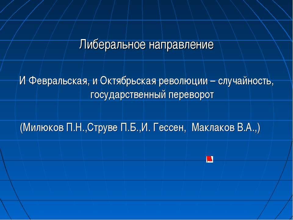 Либеральное направление И Февральская, и Октябрьская революции – случайность,...