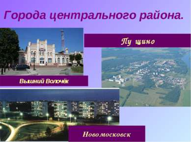 Города центрального района. Вышний Волочёк Новомосковск Пу щино